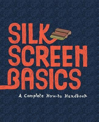 Silkscreen Basics a Complete How-To Manual