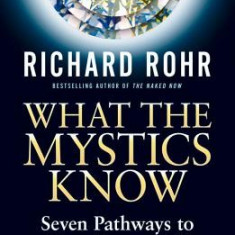 What the Mystics Know: Seven Pathways to Your Deeper Self - Carte in engleza