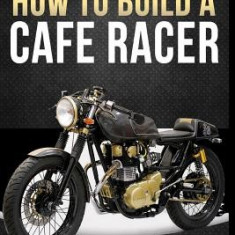 How to Build Your Own Cafe Racer - Carte in engleza