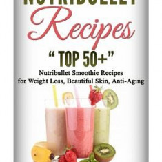 Nutribullet Recipes: Top 51 Nutribullet Smoothie Recipes for Weight Loss, Beautiful Skin, Anti-Aging. - Carte in engleza