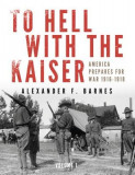 To Hell with the Kaiser, Vol. I: America Prepares for War, 1916-1918