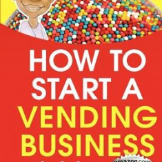 How to Start a Vending Business - Carte in engleza