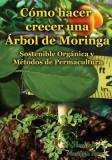 Como Hacer Crecer Una Arbol de Moringa: Organica y Metodos de Permacultura (Segunda Edicion)