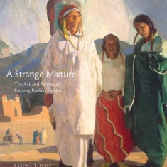 A Strange Mixture: The Art and Politics of Painting Pueblo Indians - Carte in engleza