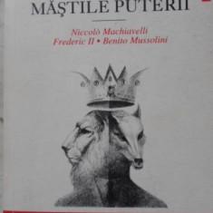 Mastile Puterii - Niccolo Machiavelli, Frederic Ii, Benito Mussolini, 400978 - Istorie