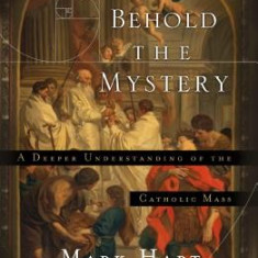 Behold the Mystery: A Deeper Understanding of the Catholic Mass - Carte in engleza