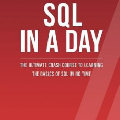 SQL: Learn SQL in a Day! - The Ultimate Crash Course to Learning the Basics of SQL in No Time - Carte in engleza