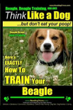 Beagle, Beagle Training AAA Akc: Think Like a Dog, But Don't Eat Your Poop! Beagle Breed Expert Training: Here's Exactly How to Train Your Beagle