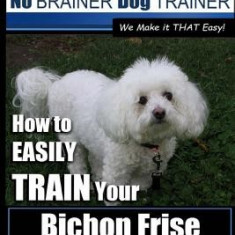 Bichon Frise Training - Dog Training with the No Brainer Dog Trainer We Make It That Easy!: How to Easily Train Your Bichon Frise - Carte in engleza