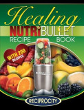 The Nutribullet Healing Recipe Book: 200 Health Boosting Nutritious and Therapeutic Blast and Smoothie Recipes