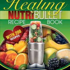 The Nutribullet Healing Recipe Book: 200 Health Boosting Nutritious and Therapeutic Blast and Smoothie Recipes - Carte in engleza