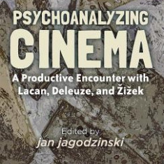 Psychoanalyzing Cinema: A Productive Encounter with Lacan, Deleuze, and Zizek - Carte in engleza