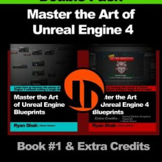 Master the Art of Unreal Engine 4 - Blueprints - Double Pack #1: Book #1 and Extra Credits - HUD, Blueprint Basics, Variables, Paper2d, Unreal Motion - Carte in engleza