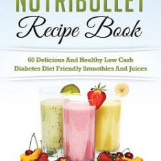 Diabetic Nutribullet Recipe Book: 60 Delicious and Healthy Low Carb Diabetes Diet Friendly Smoothies and Juices - Carte in engleza