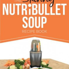 The Skinny Nutribullet Soup Recipe Book: Delicious, Quick & Easy, Single Serving Soups & Pasta Sauces for Your Nutribullet. All Under 100, 200, 300 & - Carte in engleza