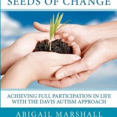 Autism and the Seeds of Change: Achieving Full Participation in Life Through the Davis Autism Approach - Carte in engleza