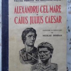 Vietile Paralele Ale Oamenilor Ilustri: Alexandru Cel Mare Si - Plutarh, 400839 - Istorie