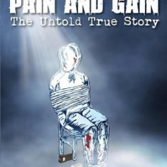 Pain and Gain-The Untold True Story - Carte in engleza