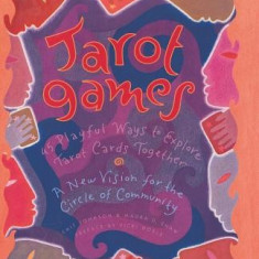 Tarot Games: 45 Playful Ways to Explore Tarot Cards Together; A New Vision for the Circle of Community - Carte ezoterism