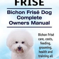 Bichon Frise. Bichon Frise Dog Complete Owners Manual. Bichon Frise Care, Costs, Feeding, Grooming, Health and Training All Included. - Carte in engleza