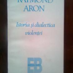 Raymond Aron - Istoria si dialectica violentei (Editura Babel, 1995)