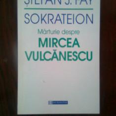 Stefan J. Fay - Sokrateion. Marturie despre Mircea Vulcanescu (Humanitas, 1998)