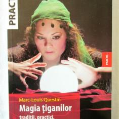 MAGIA TIGANILOR. Traditii, practici, leacuri ancestrale- Marc Louis Questin, 2009