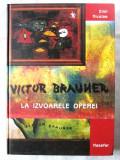 """VICTOR BRAUNER - LA IZVOARELE OPEREI"",  Emil Nicolae, 2004. Carte absolut noua, Alta editura"