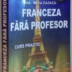 INVATATI FRANCEZA FARA PROFESOR, CURS PRACTIC de ANA - MARIA CAZACU, CONTINE CD - Carte in alte limbi straine