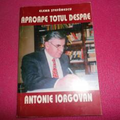 Elena Stefanescu/Aproape totul despre Antonie iorgovan