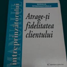 ATRAGE-ȚI FIDELITATEA CLIENTULUI*MANUALUL ÎNTREPRINZĂTORULUI/1999 - Carte de vanzari
