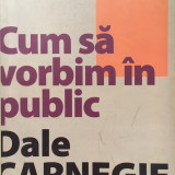 CUM SA VORBIM IN PUBLIC - Dale Carnegie - Carte Psihologie