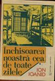 INCHISOAREA NOASTRA CEA DE TOATE ZILELE- VOL.1- ION IOANID