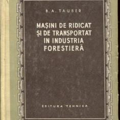 LICHIDARE-Masini de ridicat si de transportat in industria forestiera - Autor : B. A. Tauber - 86219