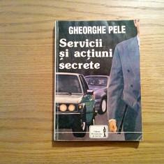 SERVICII SI ACTIUNI SECRETE - Gheorghe Pele - Editura Ministerului de Interne - Istorie