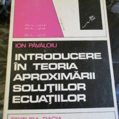 Introducere in teoria aproximarii solutiilor ecuatiilor - Ion Pavaloiu - Carte Matematica