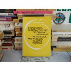 INCADRARA SUBSTANTIVELOR DE ORIGINE MAGHIARA IN SISTEMUL MORFOLOGIC AL LIMBII ROMANE, Emese Kis, 1975 - Carte in maghiara