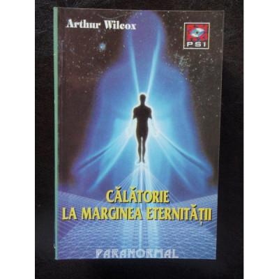 CALATORIE LA MARGINEA ETERNITATII - ARTHUR WILCOX foto
