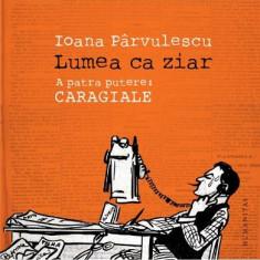 Lumea ca ziar. A patra putere: Caragiale - de Ioana Parvulescu, Humanitas