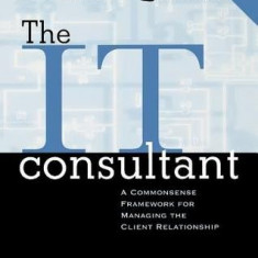 The IT Consultant : A Commonsense Framework for Managing the Client Relationship by Rick Freedman (Author) - Carte baze de date