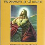 PRIVEGHEATI SI VA RUGATI - ANTOLOGIE DE POEZIE RELIGIOASA I - Carti bisericesti