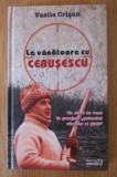 La vanatoare cu Ceausescu  / Vasile Crisan - in tipla, noua
