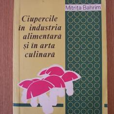 CIUPERCILE IN INDUSTRIA ALIMENTARA SI ARTA CULINARA- MITRITA BAHRIM - Carti Industrie alimentara