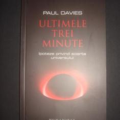 PAUL DAVIES - ULTIMELE TREI MINUTE * IPOTEZE PRIVIND SOARTA UNIVERSULUI [2008} - Carte Astronomie, Humanitas