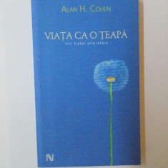 VIATA CA O TEAPA. MIC TRATAT ANTIRATARE de ALAN H. COHEN 2005 - Carte Psihologie