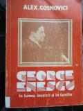George Enescu in lumea muzicii si in familie - Alex Cosmovici, Alta editura