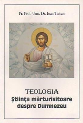 Teologia. Stiinta marturisitoare despre Dumnezeu de Prof. Univ. Dr. Ioan Tulcan foto