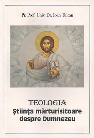 Teologia. Stiinta marturisitoare despre Dumnezeu de Prof. Univ. Dr. Ioan Tulcan