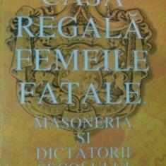 Casa Regala, Femeile fatale, Masoneria si Dictatorii secolului XX - Petre Dogaru - Carte masonerie