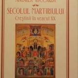 Andrea Riccardi - Secolul martiriului, Crestinii in veacul XX (2004)